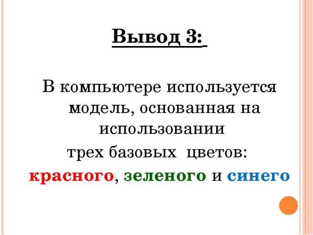 Вывод 3: В компьютере используется модель, основанная на использовании трех б...