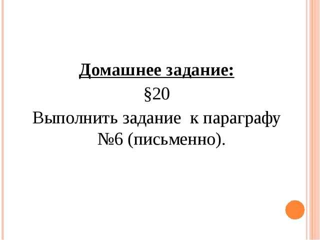 Домашнее задание: §20 Выполнить задание к параграфу №6 (письменно).