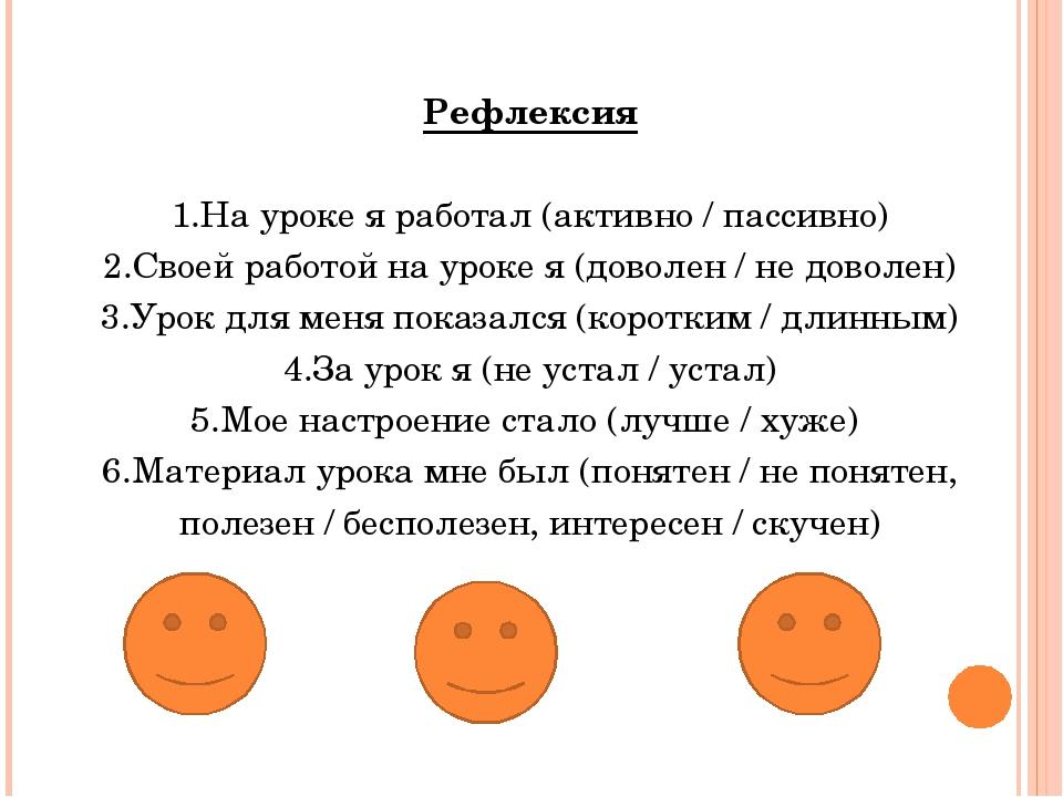 Рефлексия 1.На уроке я работал (активно / пассивно) 2.Своей работой на уроке...