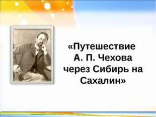 «Путешествие А. П. Чехова через Сибирь на Сахалин» http://linda6035.ucoz.ru/