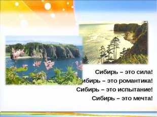 Сибирь – это сила! Сибирь – это романтика! Сибирь – это испытание! Сибирь – э