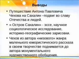 Выводы Путешествие Антона Павловича Чехова на Сахалин–подвиг во славу Отечес
