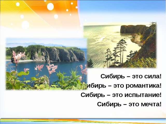 Сибирь – это сила! Сибирь – это романтика! Сибирь – это испытание! Сибирь – э...