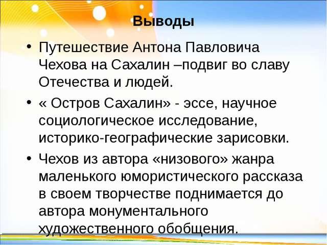 Выводы Путешествие Антона Павловича Чехова на Сахалин–подвиг во славу Отечес...