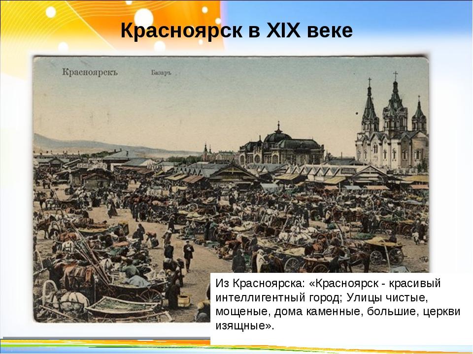 Красноярск в XIX веке * Из Красноярска: «Красноярск - красивый интеллигентный...
