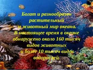 Богат и разнообразен растительный и животный мир океана. В настоящее время в