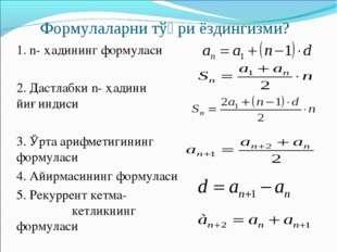 Формулаларни тўғри ёздингизми? 1. n- ҳадининг формуласи 2. Дастлабки n- ҳадин