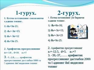1-гурух. 1. Кетма кетликнинг саккизинчи ҳадини топинг. 1) аn=3n-21; 2) аn=-3