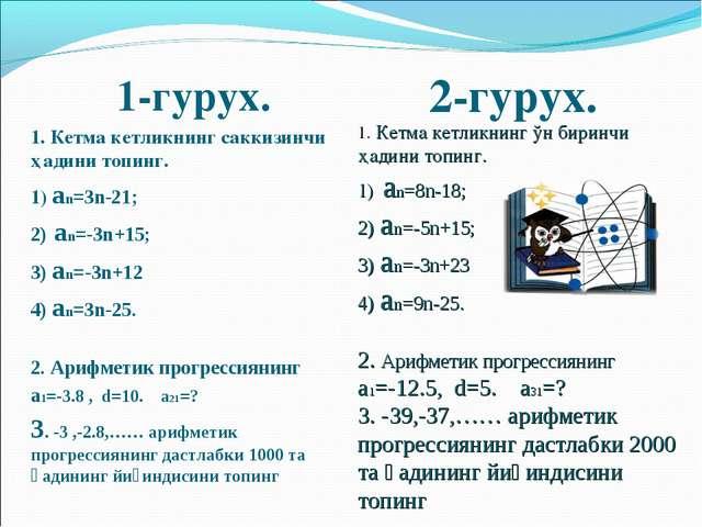 1-гурух. 1. Кетма кетликнинг саккизинчи ҳадини топинг. 1) аn=3n-21; 2) аn=-3...