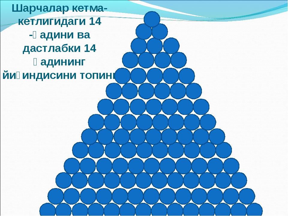 Шарчалар кетма-кетлигидаги 14 -ҳадини ва дастлабки 14 ҳадининг йиғиндисини то...