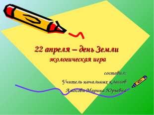 22 апреля – день Земли экологическая игра составил: Учитель начальных классов