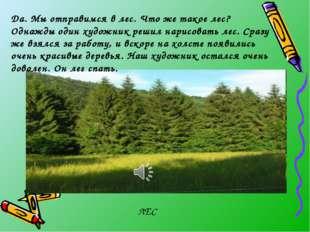 ЛЕС Да. Мы отправимся в лес. Что же такое лес? Однажды один художник решил на
