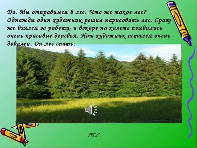 ЛЕС Да. Мы отправимся в лес. Что же такое лес? Однажды один художник решил на...