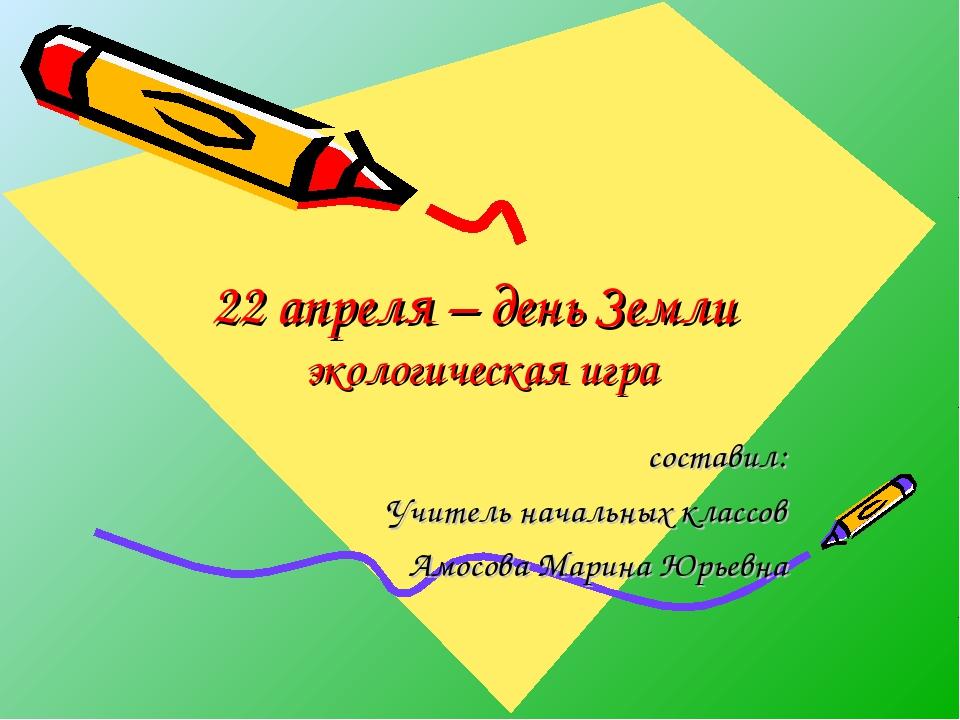 22 апреля – день Земли экологическая игра составил: Учитель начальных классов...