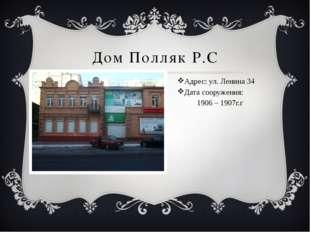 Дом Полляк Р.С Адрес: ул. Ленина 34 Дата сооружения: 1906 – 1907г.г