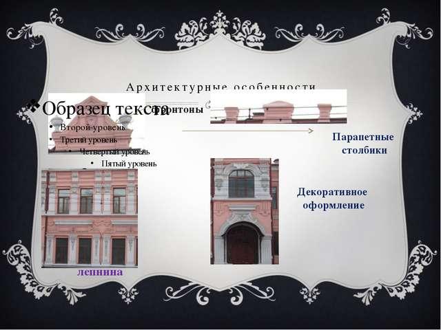 Архитектурные особенности фронтоны Парапетные столбики лепнина Декоративное о...