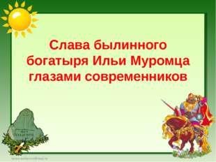 Слава былинного богатыря Ильи Муромца глазами современников larisa-stefanova@
