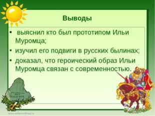 Выводы выяснил кто был прототипом Ильи Муромца; изучил его подвиги в русских