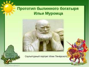 Прототип былинного богатыря Ильи Муромца Скульптурный портрет Илии Печёрского