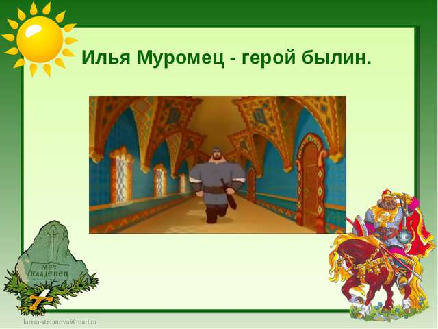 Илья Муромец - герой былин. larisa-stefanova@mail.ru
