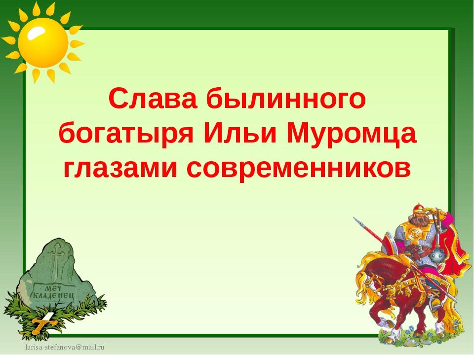 Слава былинного богатыря Ильи Муромца глазами современников larisa-stefanova@...
