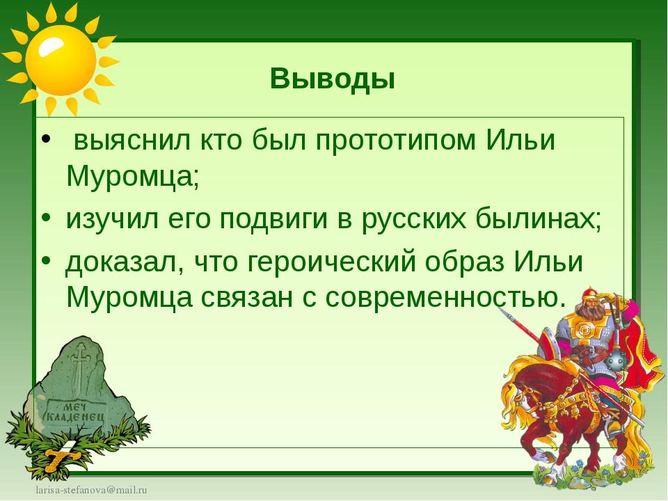 Выводы выяснил кто был прототипом Ильи Муромца; изучил его подвиги в русских...