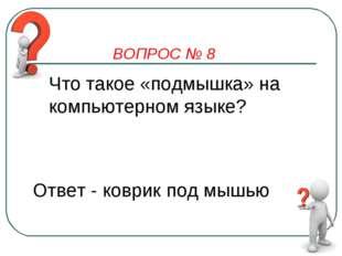ВОПРОС № 8 Что такое «подмышка» на компьютерном языке? Ответ - коврик под мышью