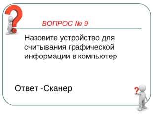 ВОПРОС № 9 Назовите устройство для считывания графической информации в компью