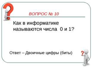 ВОПРОС № 10 Как в информатике называются числа 0 и 1? Ответ – Двоичные цифры