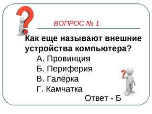 ВОПРОС № 1 Как еще называют внешние устройства компьютера? А. Провинция Б. Пе