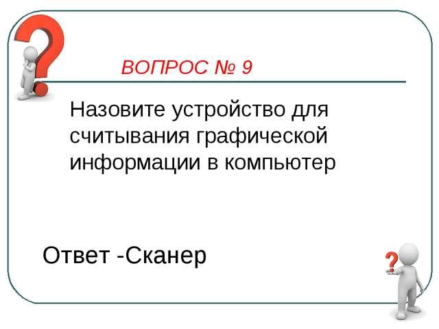 ВОПРОС № 9 Назовите устройство для считывания графической информации в компью...