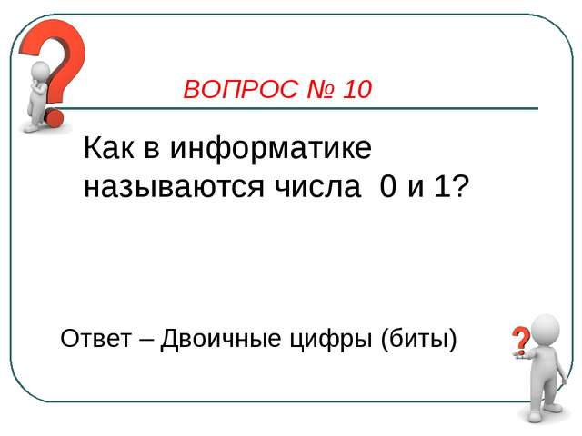 ВОПРОС № 10 Как в информатике называются числа 0 и 1? Ответ – Двоичные цифры...