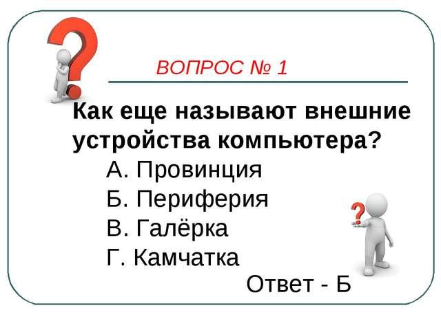 ВОПРОС № 1 Как еще называют внешние устройства компьютера? А. Провинция Б. Пе...
