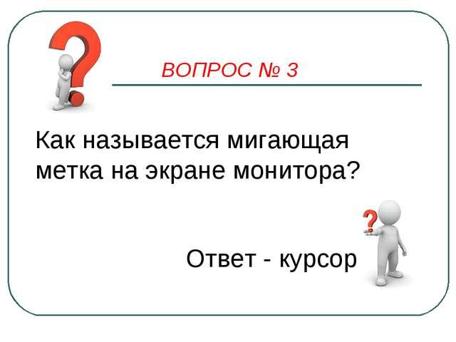 ВОПРОС № 3 Как называется мигающая метка на экране монитора? Ответ - курсор