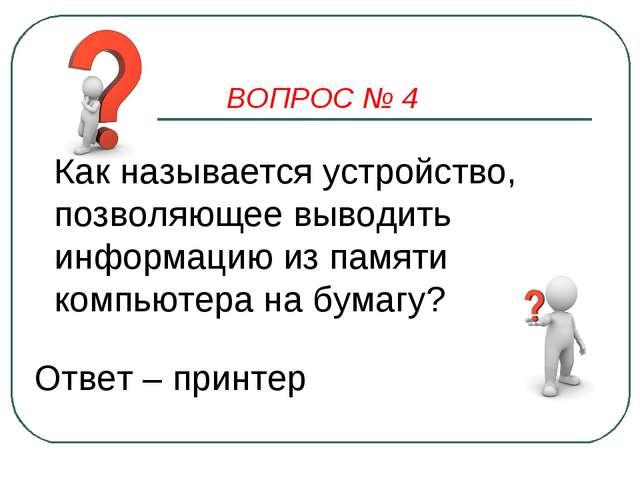 ВОПРОС № 4 Как называется устройство, позволяющее выводить информацию из памя...