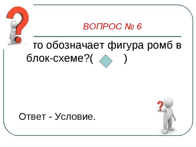ВОПРОС № 6 Что обозначает фигура ромб в блок-схеме?( ) Ответ - Условие.