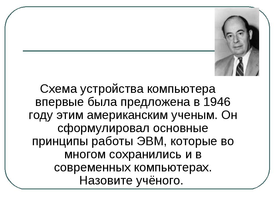 Схема устройства компьютера впервые была предложена в 1946 году этим американ...