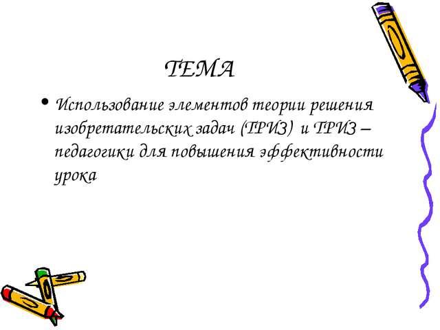 ТЕМА Использование элементов теории решения изобретательских задач (ТРИЗ) и Т...