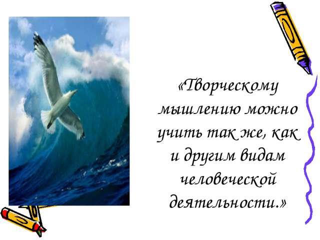 «Творческому мышлению можно учить так же, как и другим видам человеческой дея...
