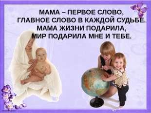 МАМА – ПЕРВОЕ СЛОВО, ГЛАВНОЕ СЛОВО В КАЖДОЙ СУДЬБЕ. МАМА ЖИЗНИ ПОДАРИЛА, МИР