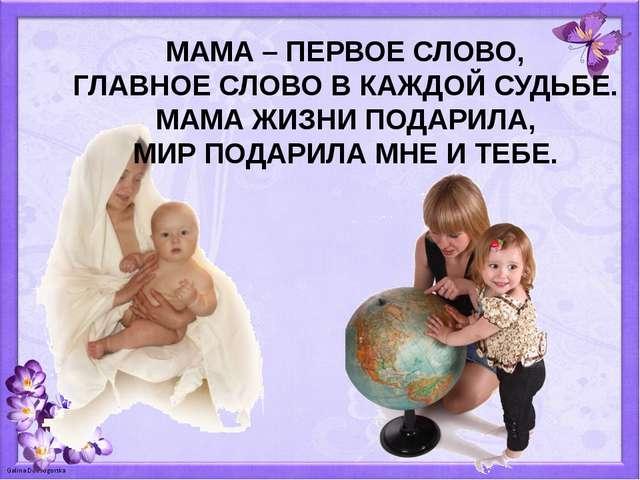 МАМА – ПЕРВОЕ СЛОВО, ГЛАВНОЕ СЛОВО В КАЖДОЙ СУДЬБЕ. МАМА ЖИЗНИ ПОДАРИЛА, МИР...