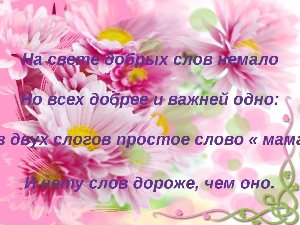 На свете добрых слов немало Но всех добрее и важней одно: Из двух слогов прос...