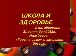 ШКОЛА И ЗДОРОВЬЕ День здоровья 21 сентября 2012г. Наш девиз: «Гореть самим и