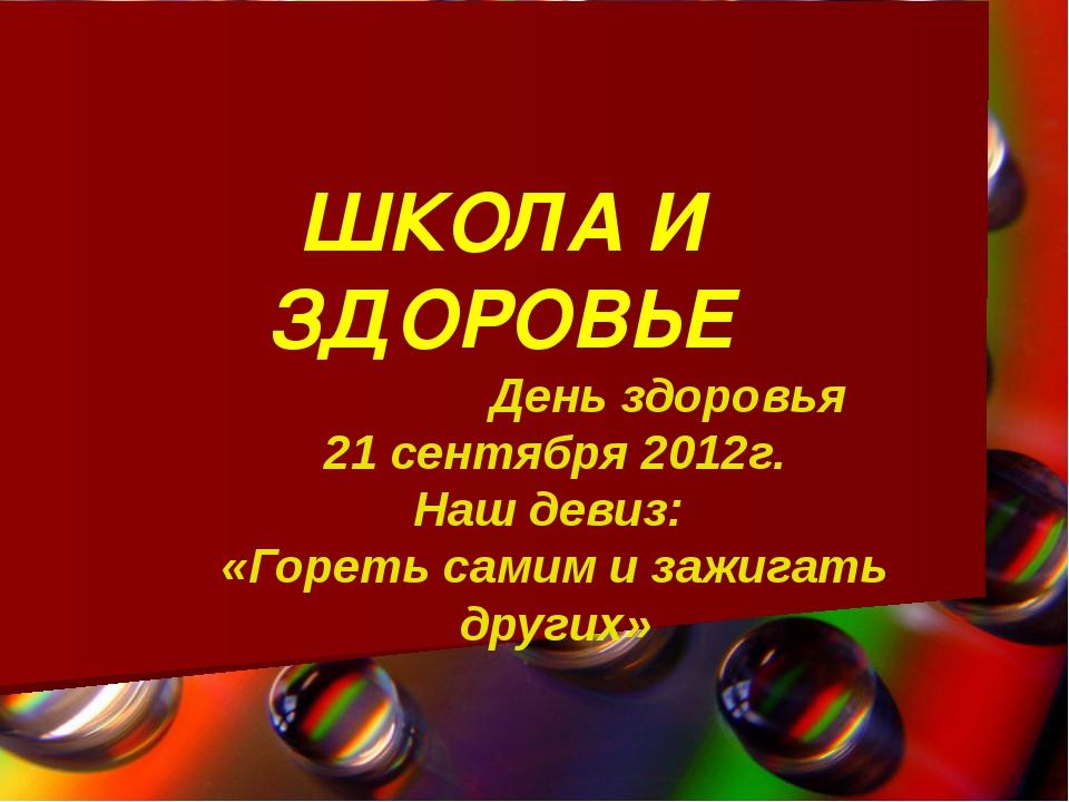 ШКОЛА И ЗДОРОВЬЕ День здоровья 21 сентября 2012г. Наш девиз: «Гореть самим и...