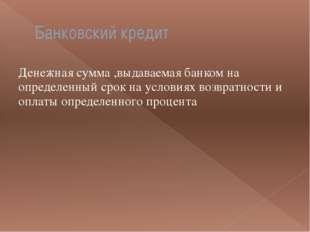 Банковский кредит Денежная сумма ,выдаваемая банком на определенный срок на у