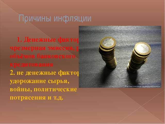 Причины инфляции 1. Денежные факторы: чрезмерная эмиссия, рост объёмов банков...