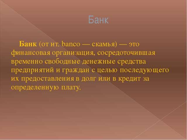 Банк Банк(от ит. banco — скамья) — это финансовая организация, сосредоточивш...