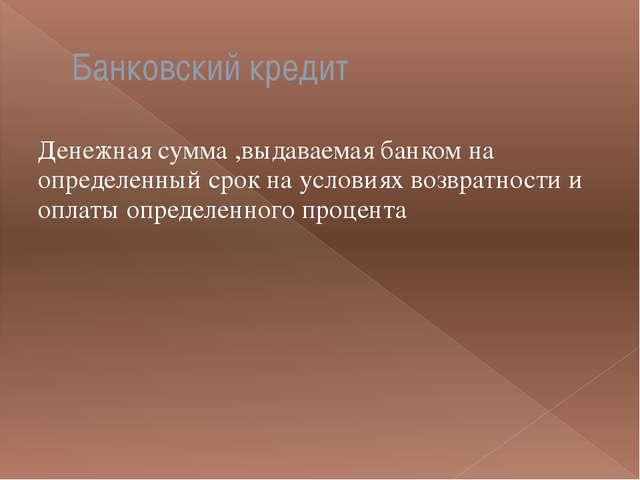 Банковский кредит Денежная сумма ,выдаваемая банком на определенный срок на у...