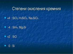 Степени окисления кремния +4 : SiO2, H2SiO3, Na2SiO3 -4 : SiH4, Mg2Si +2 : Si