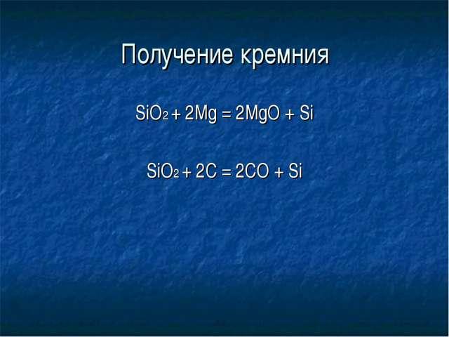 Получение кремния SiO2 + 2Mg = 2MgO + Si SiO2 + 2C = 2CO + Si